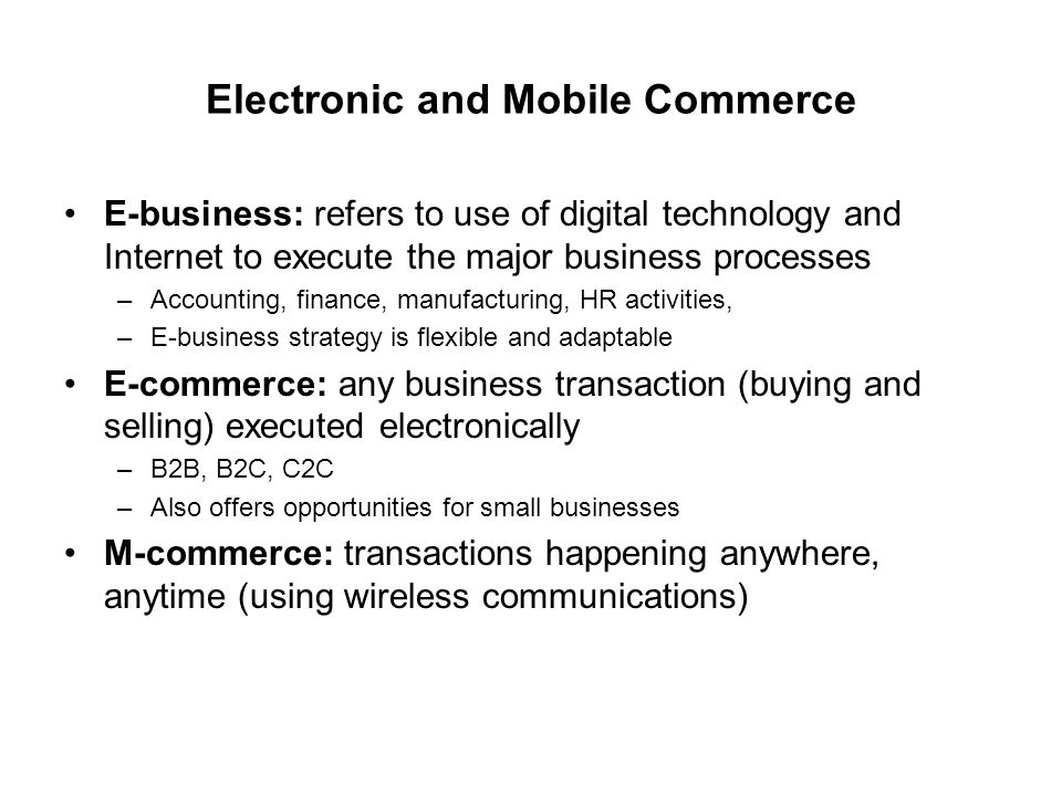 Electronic and Mobile Commerce E-business: refers to use of digital technology and Internet to execute the major business processes –Accounting, finance, manufacturing, HR activities, –E-business strategy is flexible and adaptable E-commerce: any business transaction (buying and selling) executed electronically –B2B, B2C, C2C –Also offers opportunities for small businesses M-commerce: transactions happening anywhere, anytime (using wireless communications)