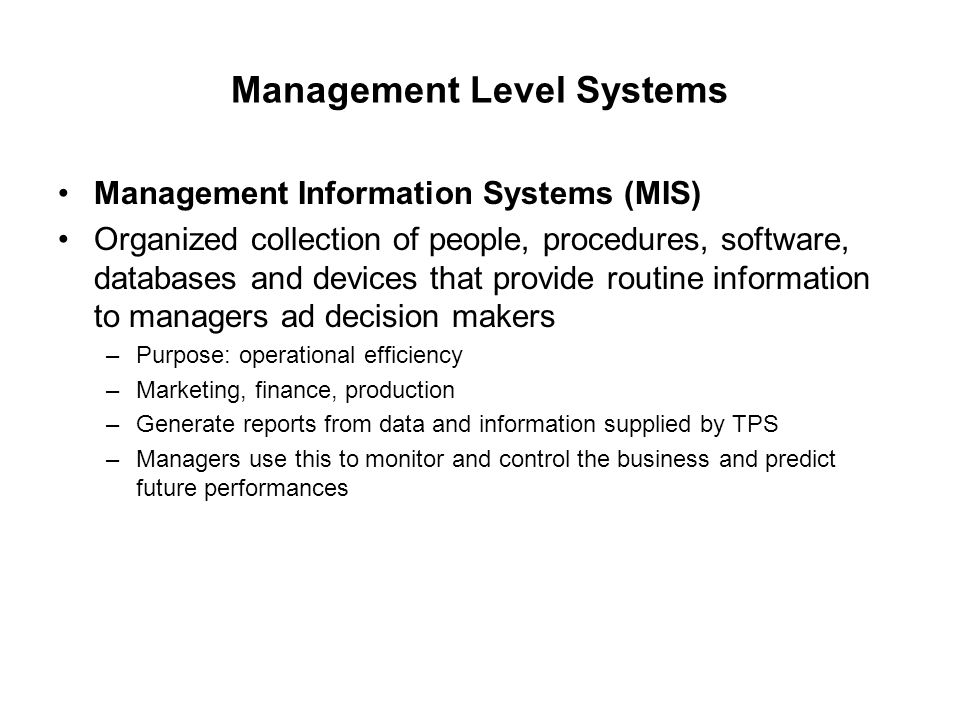 Management Level Systems Management Information Systems (MIS) Organized collection of people, procedures, software, databases and devices that provide routine information to managers ad decision makers –Purpose: operational efficiency –Marketing, finance, production –Generate reports from data and information supplied by TPS –Managers use this to monitor and control the business and predict future performances