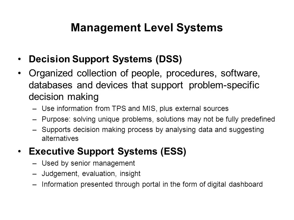 Management Level Systems Decision Support Systems (DSS) Organized collection of people, procedures, software, databases and devices that support problem-specific decision making –Use information from TPS and MIS, plus external sources –Purpose: solving unique problems, solutions may not be fully predefined –Supports decision making process by analysing data and suggesting alternatives Executive Support Systems (ESS) –Used by senior management –Judgement, evaluation, insight –Information presented through portal in the form of digital dashboard