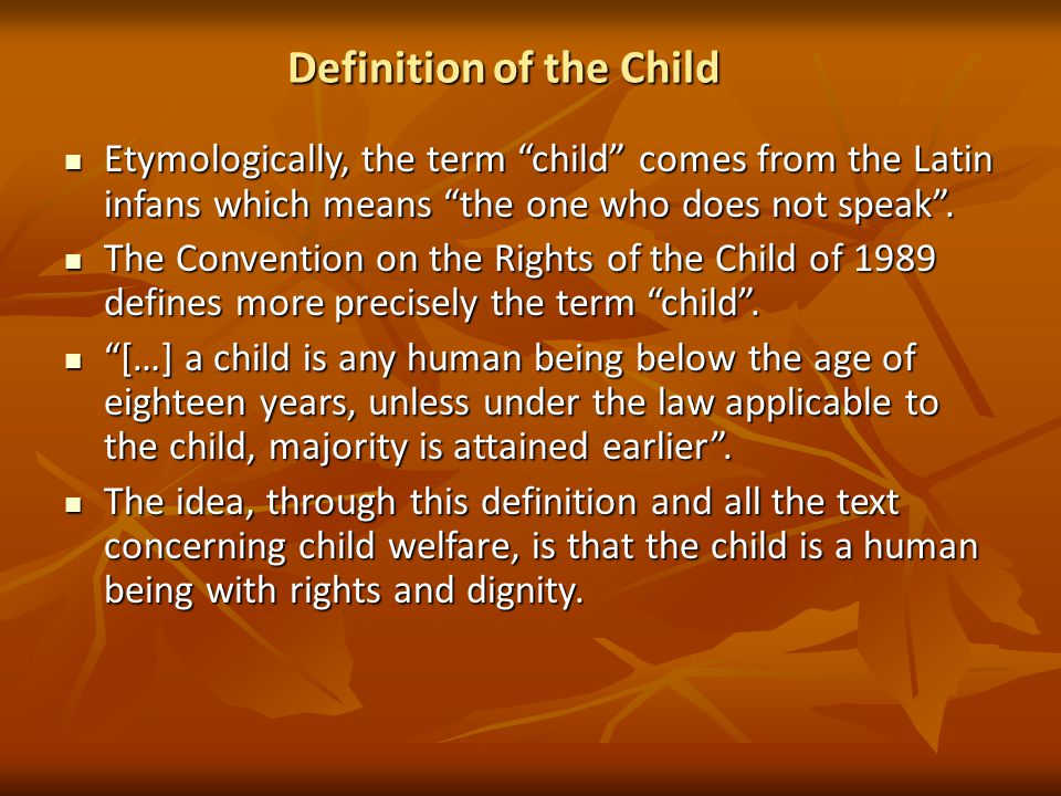 Definition of the Child Etymologically, the term child comes from the Latin infans which means the one who does not speak .