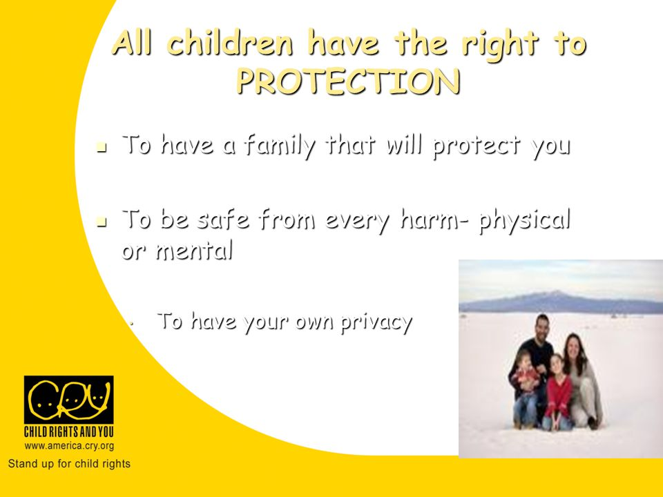 All children have the right to PROTECTION To have a family that will protect you To have a family that will protect you To be safe from every harm- physical or mental To be safe from every harm- physical or mental To have your own privacy