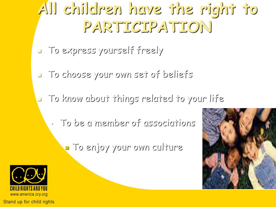 All children have the right to PARTICIPATION To express yourself freely To express yourself freely To choose your own set of beliefs To choose your own set of beliefs To know about things related to your life To know about things related to your life To be a member of associations To enjoy your own culture