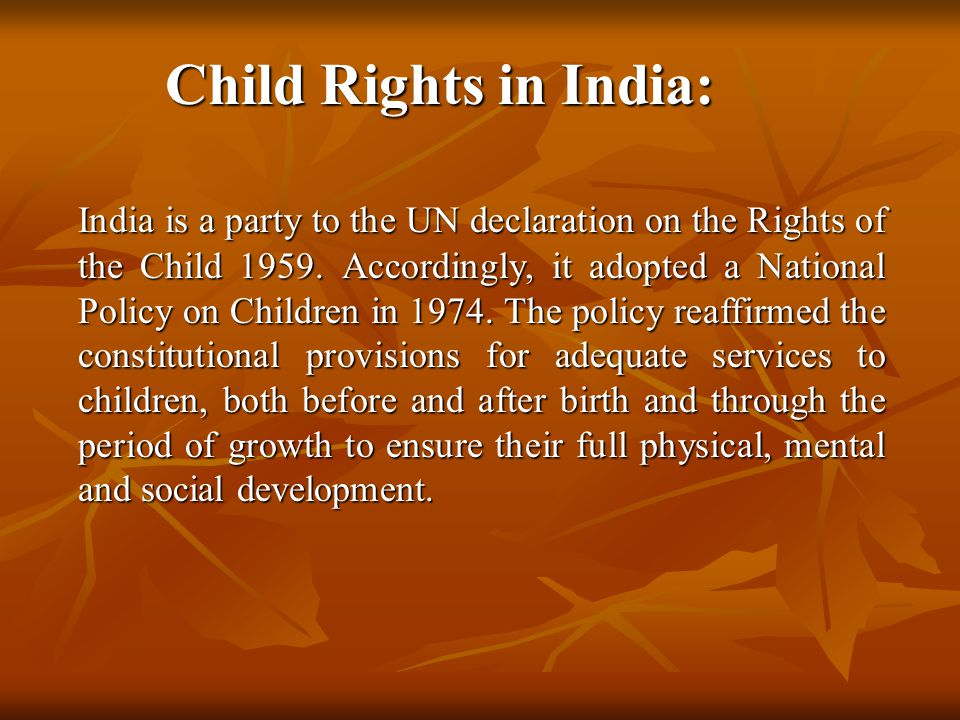 Child Rights in India: India is a party to the UN declaration on the Rights of the Child 1959.