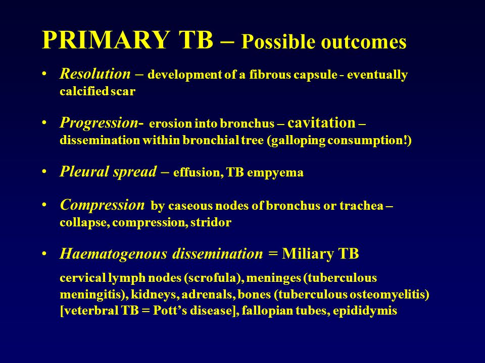 PRIMARY TB – Possible outcomes Resolution – development of a fibrous capsule - eventually calcified scar Progression- erosion into bronchus – cavitation – dissemination within bronchial tree (galloping consumption!) Pleural spread – effusion, TB empyema Compression by caseous nodes of bronchus or trachea – collapse, compression, stridor Haematogenous dissemination = Miliary TB cervical lymph nodes (scrofula), meninges (tuberculous meningitis), kidneys, adrenals, bones (tuberculous osteomyelitis) [veterbral TB = Pott's disease], fallopian tubes, epididymis