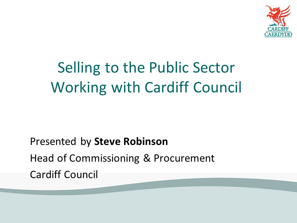 Selling to the Public Sector Working with Cardiff Council Presented by Steve Robinson Head of Commissioning & Procurement Cardiff Council