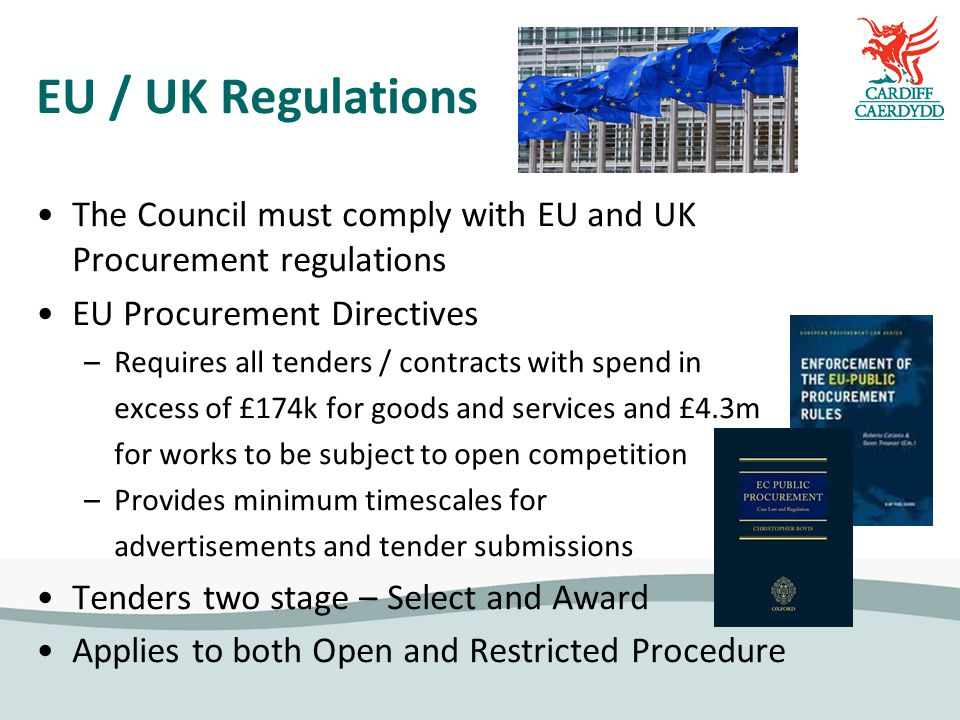 EU / UK Regulations The Council must comply with EU and UK Procurement regulations EU Procurement Directives –Requires all tenders / contracts with spend in excess of £174k for goods and services and £4.3m for works to be subject to open competition –Provides minimum timescales for advertisements and tender submissions Tenders two stage – Select and Award Applies to both Open and Restricted Procedure