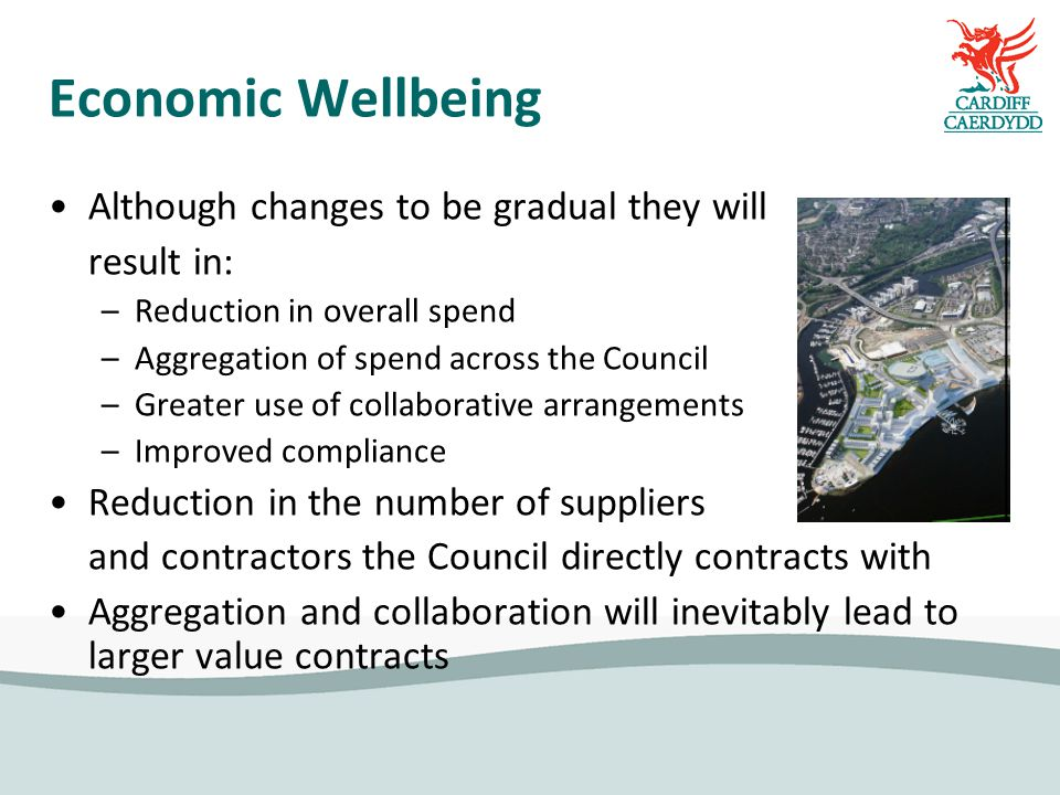 Economic Wellbeing Although changes to be gradual they will result in: –Reduction in overall spend –Aggregation of spend across the Council –Greater use of collaborative arrangements –Improved compliance Reduction in the number of suppliers and contractors the Council directly contracts with Aggregation and collaboration will inevitably lead to larger value contracts