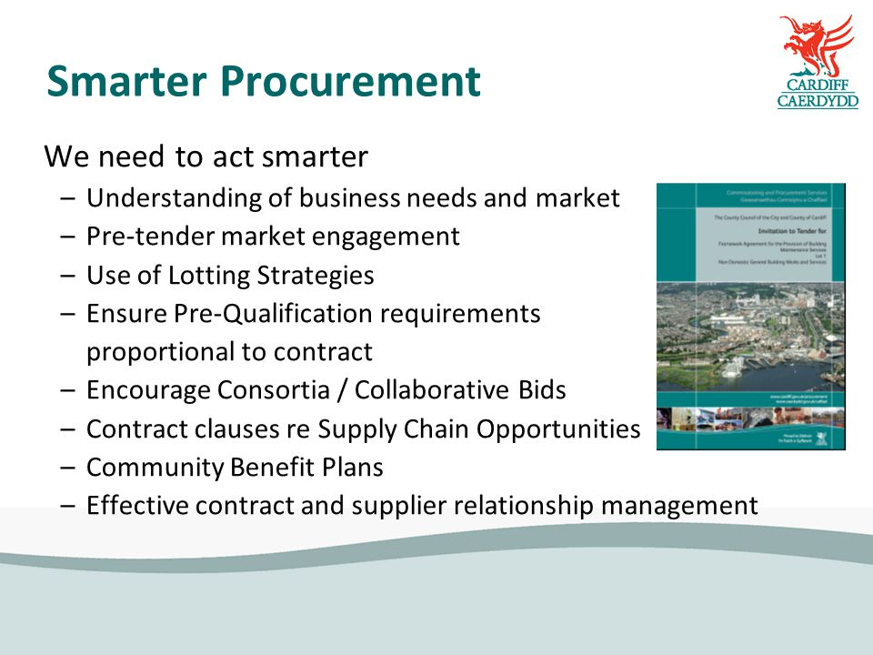 Smarter Procurement We need to act smarter –Understanding of business needs and market –Pre-tender market engagement –Use of Lotting Strategies –Ensure Pre-Qualification requirements proportional to contract –Encourage Consortia / Collaborative Bids –Contract clauses re Supply Chain Opportunities –Community Benefit Plans –Effective contract and supplier relationship management