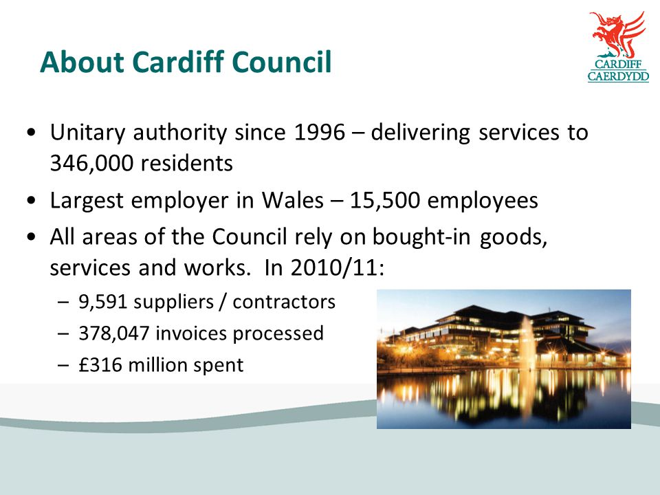 About Cardiff Council Unitary authority since 1996 – delivering services to 346,000 residents Largest employer in Wales – 15,500 employees All areas of the Council rely on bought-in goods, services and works.