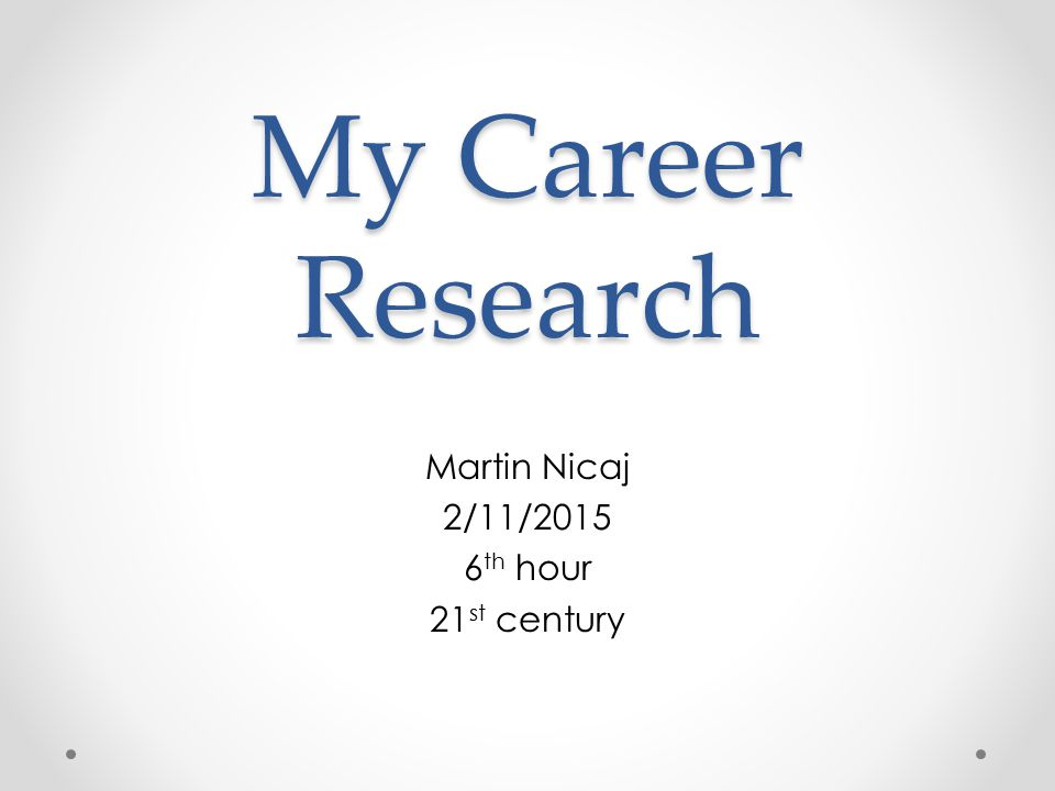 My Career Research Martin Nicaj 2/11/ th hour 21 st century
