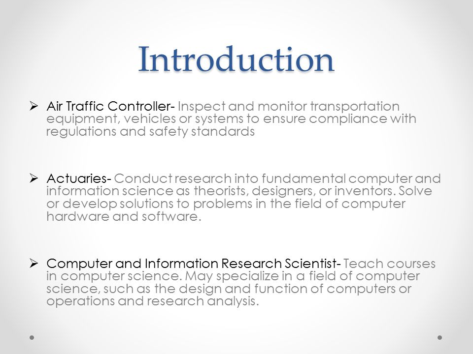 Introduction  Air Traffic Controller- Inspect and monitor transportation equipment, vehicles or systems to ensure compliance with regulations and safety standards  Actuaries- Conduct research into fundamental computer and information science as theorists, designers, or inventors.
