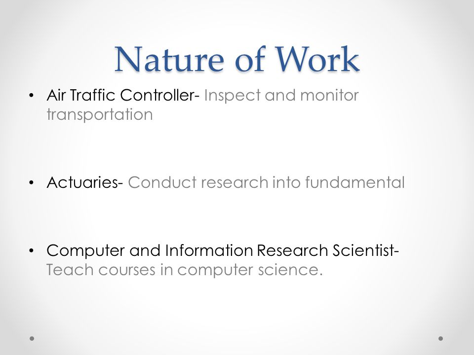 Nature of Work Air Traffic Controller- Inspect and monitor transportation Actuaries- Conduct research into fundamental Computer and Information Research Scientist- Teach courses in computer science.