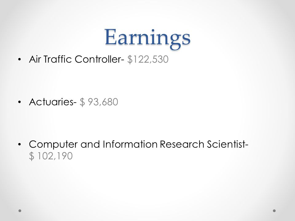 Earnings Air Traffic Controller- $122,530 Actuaries- $ 93,680 Computer and Information Research Scientist- $ 102,190