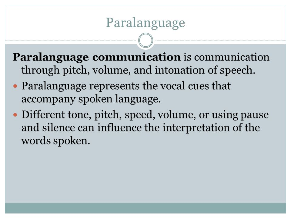 Paralanguage Paralanguage communication is communication through pitch, volume, and intonation of speech.