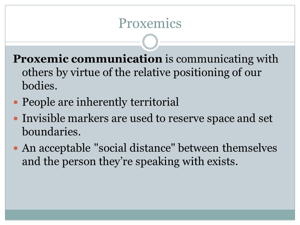 Proxemics Proxemic communication is communicating with others by virtue of the relative positioning of our bodies.