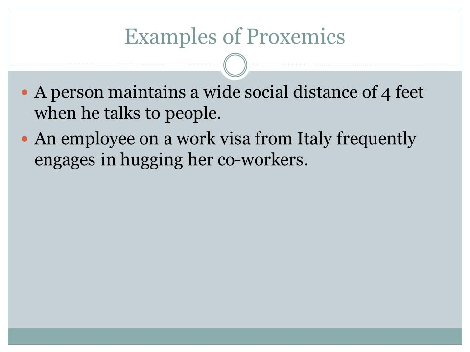 Examples of Proxemics A person maintains a wide social distance of 4 feet when he talks to people.