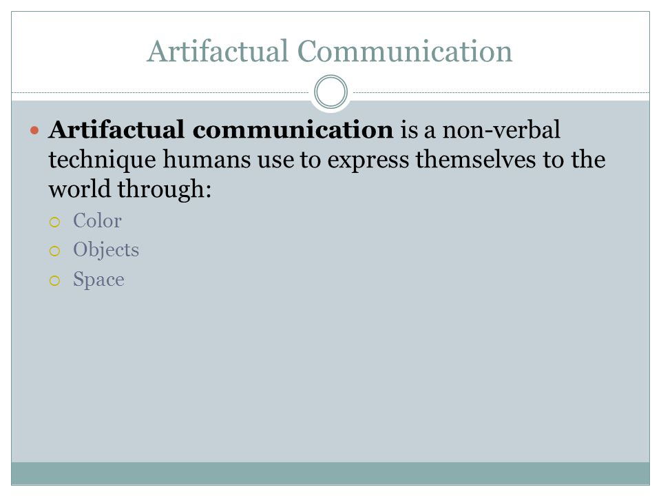 Artifactual Communication Artifactual communication is a non-verbal technique humans use to express themselves to the world through:  Color  Objects  Space