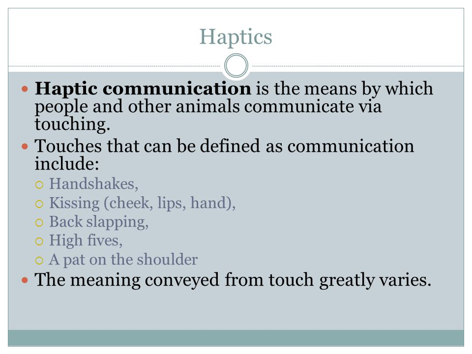 Haptics Haptic communication is the means by which people and other animals communicate via touching.