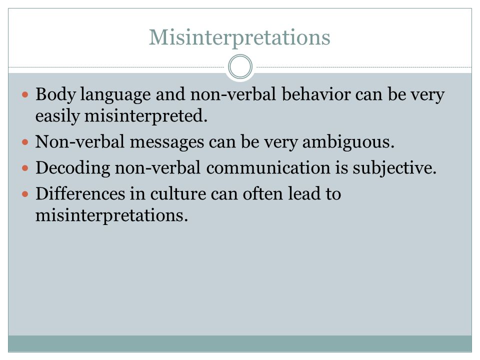 Misinterpretations Body language and non-verbal behavior can be very easily misinterpreted.