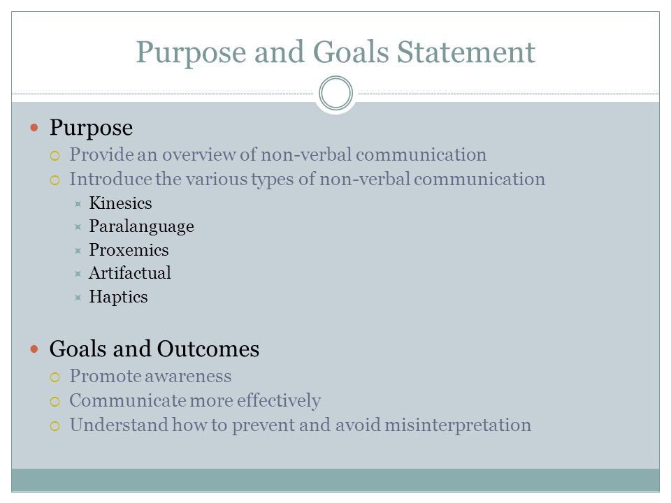 Purpose and Goals Statement Purpose  Provide an overview of non-verbal communication  Introduce the various types of non-verbal communication  Kinesics  Paralanguage  Proxemics  Artifactual  Haptics Goals and Outcomes  Promote awareness  Communicate more effectively  Understand how to prevent and avoid misinterpretation