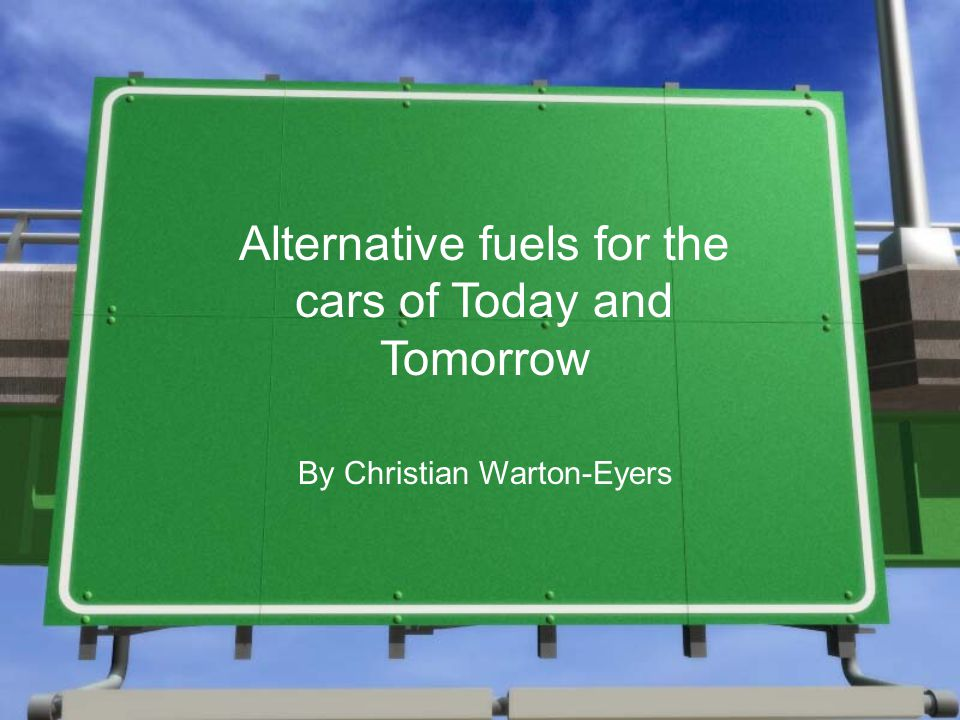 Alternative fuels for the cars of Today and Tomorrow By Christian Warton-Eyers