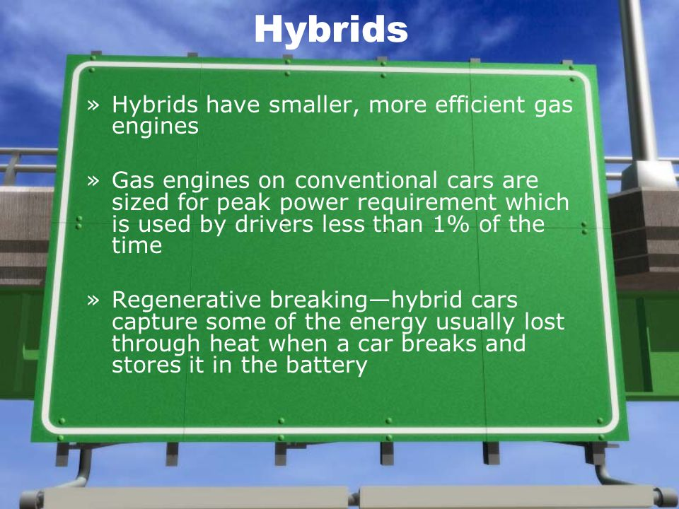 Hybrids »Hybrids have smaller, more efficient gas engines »Gas engines on conventional cars are sized for peak power requirement which is used by drivers less than 1% of the time »Regenerative breaking—hybrid cars capture some of the energy usually lost through heat when a car breaks and stores it in the battery