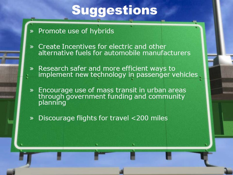 Suggestions »Promote use of hybrids »Create Incentives for electric and other alternative fuels for automobile manufacturers »Research safer and more efficient ways to implement new technology in passenger vehicles »Encourage use of mass transit in urban areas through government funding and community planning »Discourage flights for travel <200 miles
