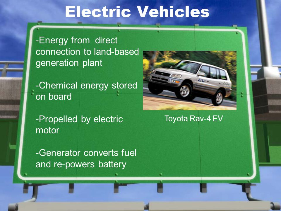 Electric Vehicles Toyota Rav-4 EV -Energy from direct connection to land-based generation plant -Chemical energy stored on board -Propelled by electric motor -Generator converts fuel and re-powers battery