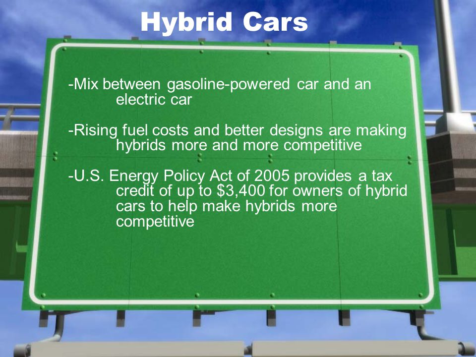 Hybrid Cars -Mix between gasoline-powered car and an electric car -Rising fuel costs and better designs are making hybrids more and more competitive -U.S.