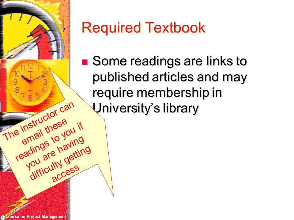 Course on Project Management Required Textbook Some readings are links to published articles and may require membership in University's library Some readings are links to published articles and may require membership in University's library The instructor can  these readings to you if you are having difficulty getting access