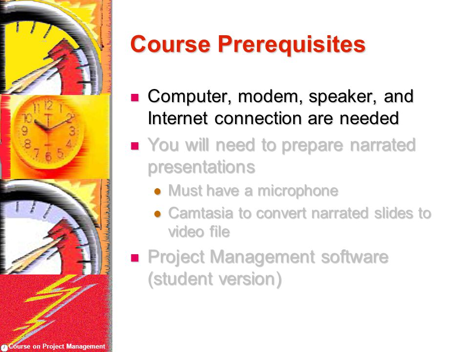 Course on Project Management Course Prerequisites Computer, modem, speaker, and Internet connection are needed Computer, modem, speaker, and Internet connection are needed You will need to prepare narrated presentations You will need to prepare narrated presentations Must have a microphone Must have a microphone Camtasia to convert narrated slides to video file Camtasia to convert narrated slides to video file Project Management software (student version) Project Management software (student version)