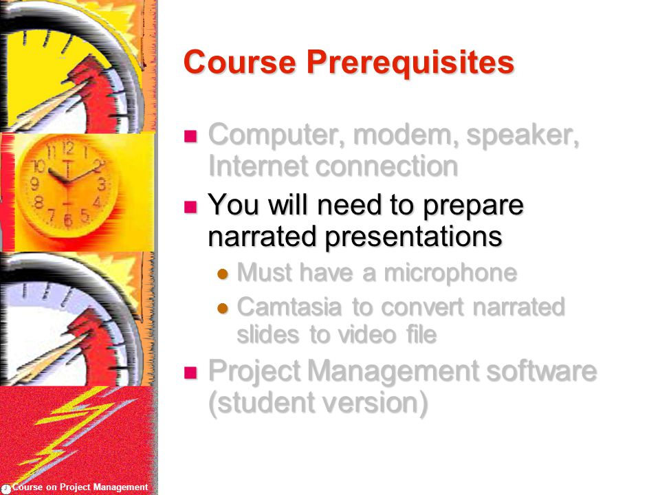 Course on Project Management Course Prerequisites Computer, modem, speaker, Internet connection Computer, modem, speaker, Internet connection You will need to prepare narrated presentations You will need to prepare narrated presentations Must have a microphone Must have a microphone Camtasia to convert narrated slides to video file Camtasia to convert narrated slides to video file Project Management software (student version) Project Management software (student version)