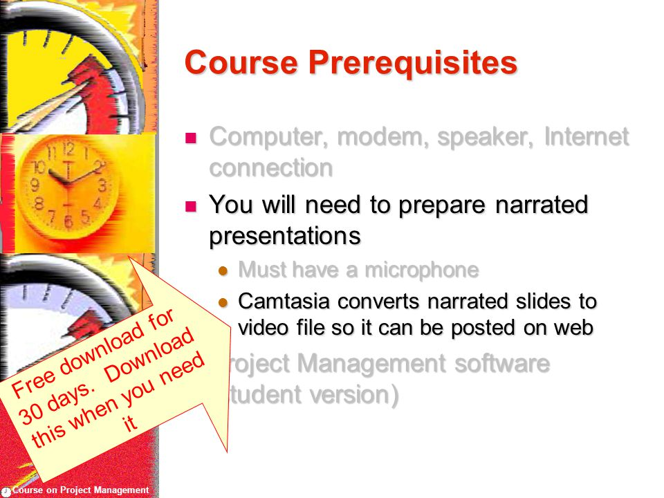 Course on Project Management Course Prerequisites Computer, modem, speaker, Internet connection Computer, modem, speaker, Internet connection You will need to prepare narrated presentations You will need to prepare narrated presentations Must have a microphone Must have a microphone Camtasia converts narrated slides to video file so it can be posted on web Camtasia converts narrated slides to video file so it can be posted on web Project Management software (student version) Project Management software (student version) Free download for 30 days.