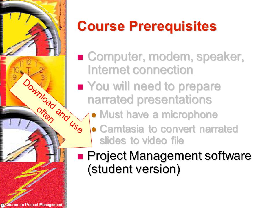 Course on Project Management Course Prerequisites Computer, modem, speaker, Internet connection Computer, modem, speaker, Internet connection You will need to prepare narrated presentations You will need to prepare narrated presentations Must have a microphone Must have a microphone Camtasia to convert narrated slides to video file Camtasia to convert narrated slides to video file Project Management software (student version) Project Management software (student version) Download and use often