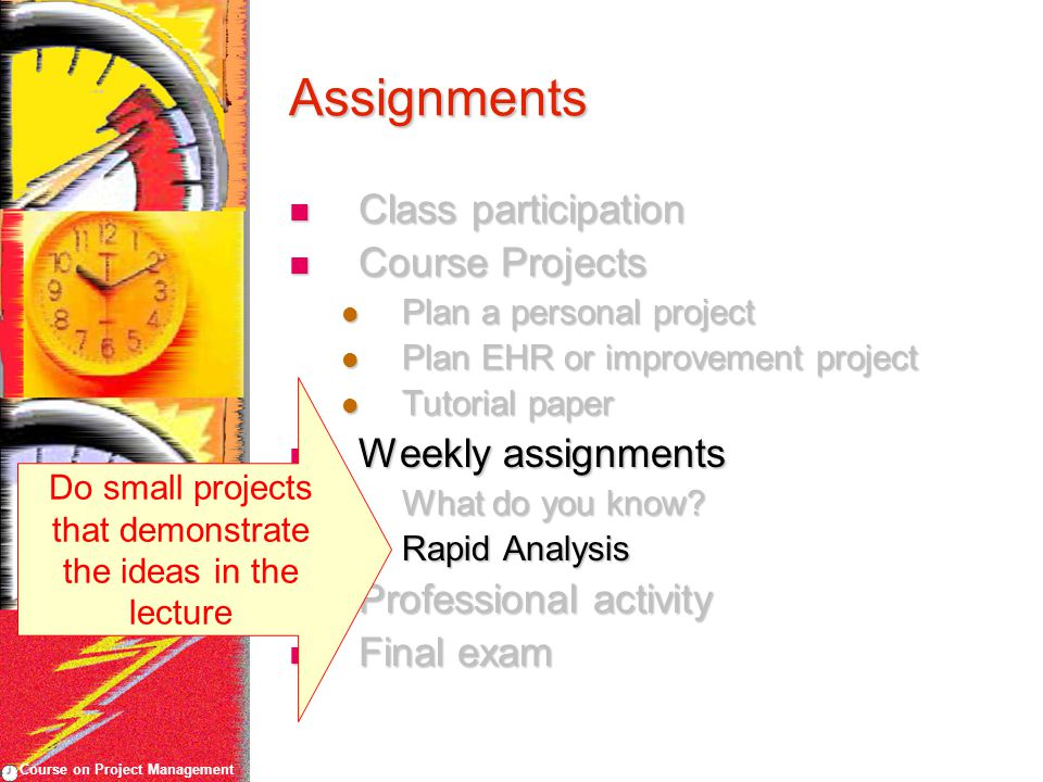 Course on Project Management Assignments Class participation Class participation Course Projects Course Projects Plan a personal project Plan a personal project Plan EHR or improvement project Plan EHR or improvement project Tutorial paper Tutorial paper Weekly assignments Weekly assignments What do you know.