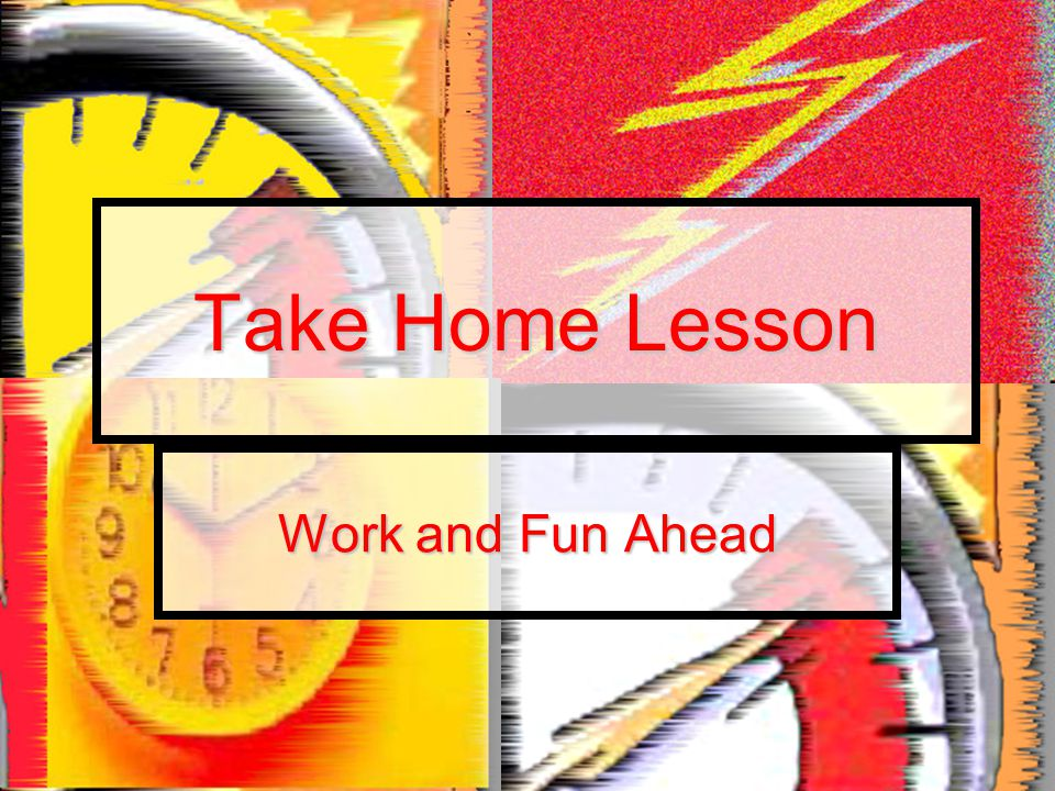 Take Home Lesson Work and Fun Ahead