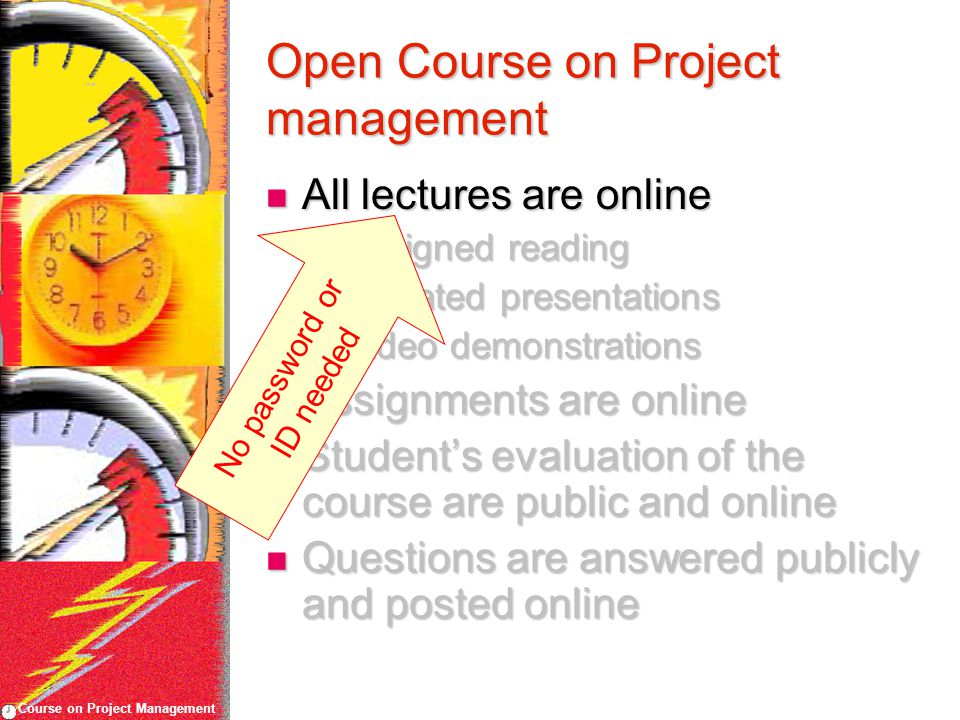 Course on Project Management Open Course on Project management All lectures are online All lectures are online Assigned reading Assigned reading Narrated presentations Narrated presentations Video demonstrations Video demonstrations Assignments are online Assignments are online Student's evaluation of the course are public and online Student's evaluation of the course are public and online Questions are answered publicly and posted online Questions are answered publicly and posted online No password or ID needed