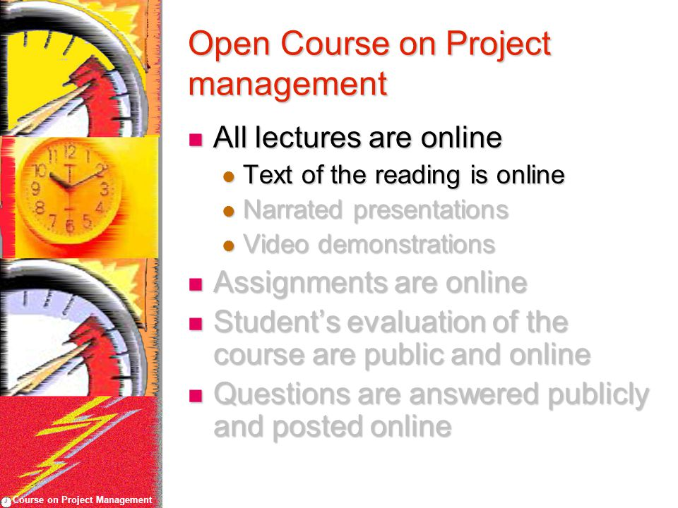 Course on Project Management Open Course on Project management All lectures are online All lectures are online Text of the reading is online Text of the reading is online Narrated presentations Narrated presentations Video demonstrations Video demonstrations Assignments are online Assignments are online Student's evaluation of the course are public and online Student's evaluation of the course are public and online Questions are answered publicly and posted online Questions are answered publicly and posted online
