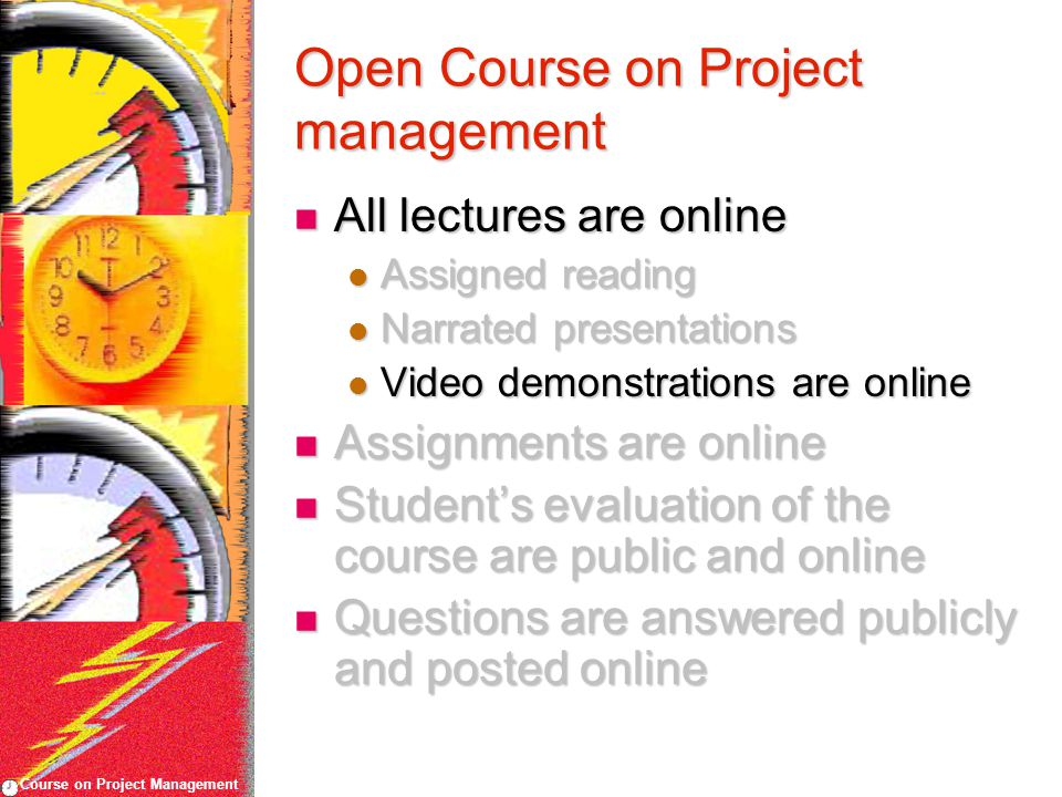 Course on Project Management Open Course on Project management All lectures are online All lectures are online Assigned reading Assigned reading Narrated presentations Narrated presentations Video demonstrations are online Video demonstrations are online Assignments are online Assignments are online Student's evaluation of the course are public and online Student's evaluation of the course are public and online Questions are answered publicly and posted online Questions are answered publicly and posted online