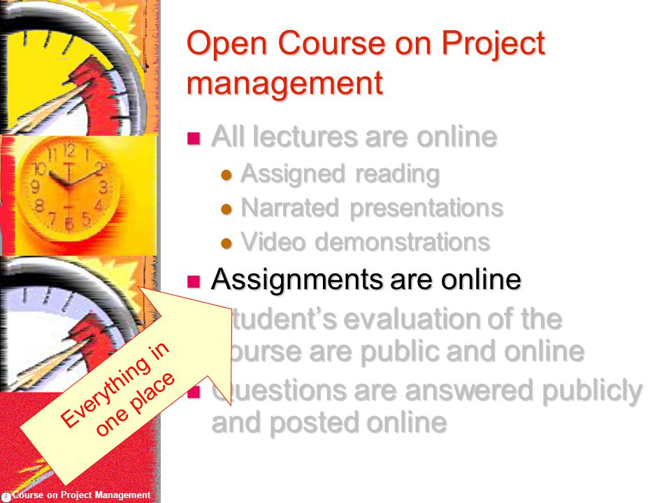 Course on Project Management Open Course on Project management All lectures are online All lectures are online Assigned reading Assigned reading Narrated presentations Narrated presentations Video demonstrations Video demonstrations Assignments are online Assignments are online Student's evaluation of the course are public and online Student's evaluation of the course are public and online Questions are answered publicly and posted online Questions are answered publicly and posted online Everything in one place