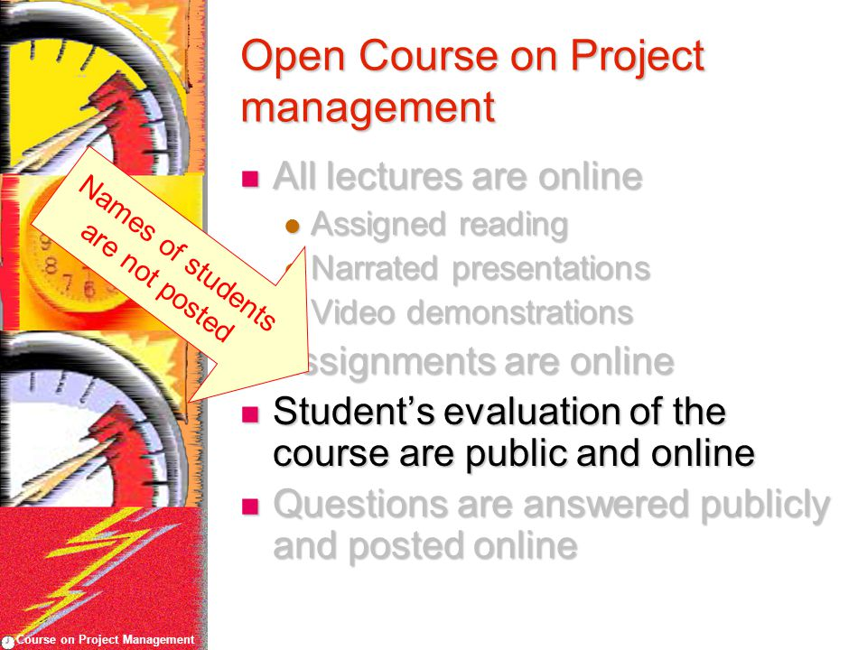 Course on Project Management Open Course on Project management All lectures are online All lectures are online Assigned reading Assigned reading Narrated presentations Narrated presentations Video demonstrations Video demonstrations Assignments are online Assignments are online Student's evaluation of the course are public and online Student's evaluation of the course are public and online Questions are answered publicly and posted online Questions are answered publicly and posted online Names of students are not posted