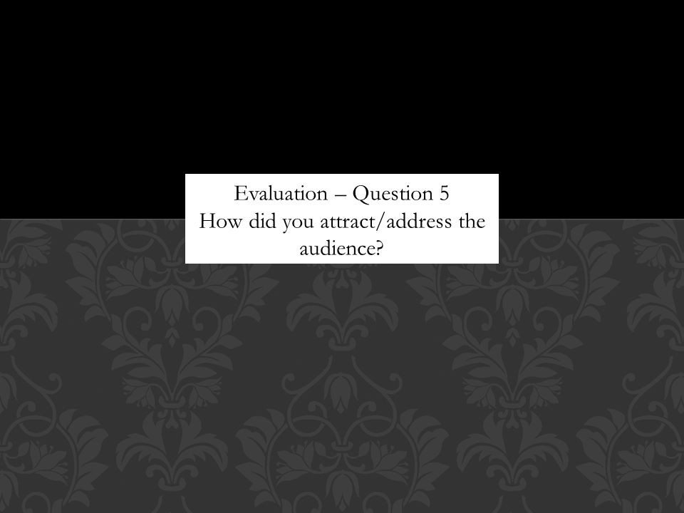 Evaluation – Question 5 How did you attract/address the audience