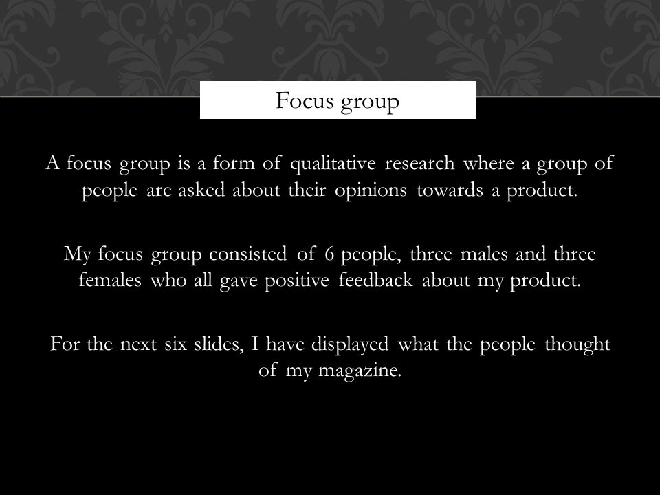 A focus group is a form of qualitative research where a group of people are asked about their opinions towards a product.