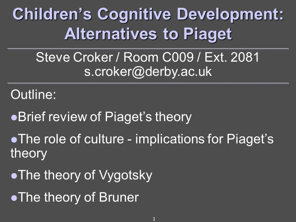 1 Children's Cognitive Development: Alternatives to Piaget Steve Croker / Room C009 / Ext.