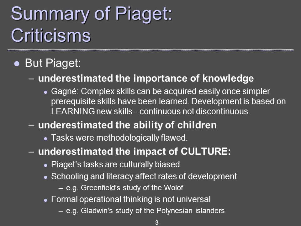 3 Summary of Piaget: Criticisms But Piaget: –underestimated the importance of knowledge Gagné: Complex skills can be acquired easily once simpler prerequisite skills have been learned.