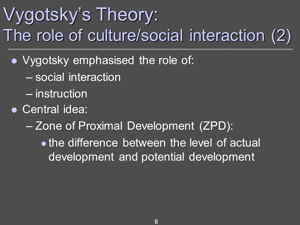 6 Vygotsky emphasised the role of: –social interaction –instruction Central idea: –Zone of Proximal Development (ZPD): the difference between the level of actual development and potential development Vygotsky's Theory: The role of culture/social interaction (2)