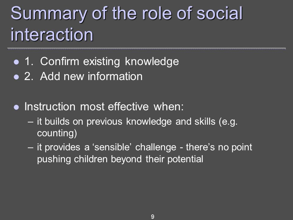 9 Summary of the role of social interaction 1. Confirm existing knowledge 2.