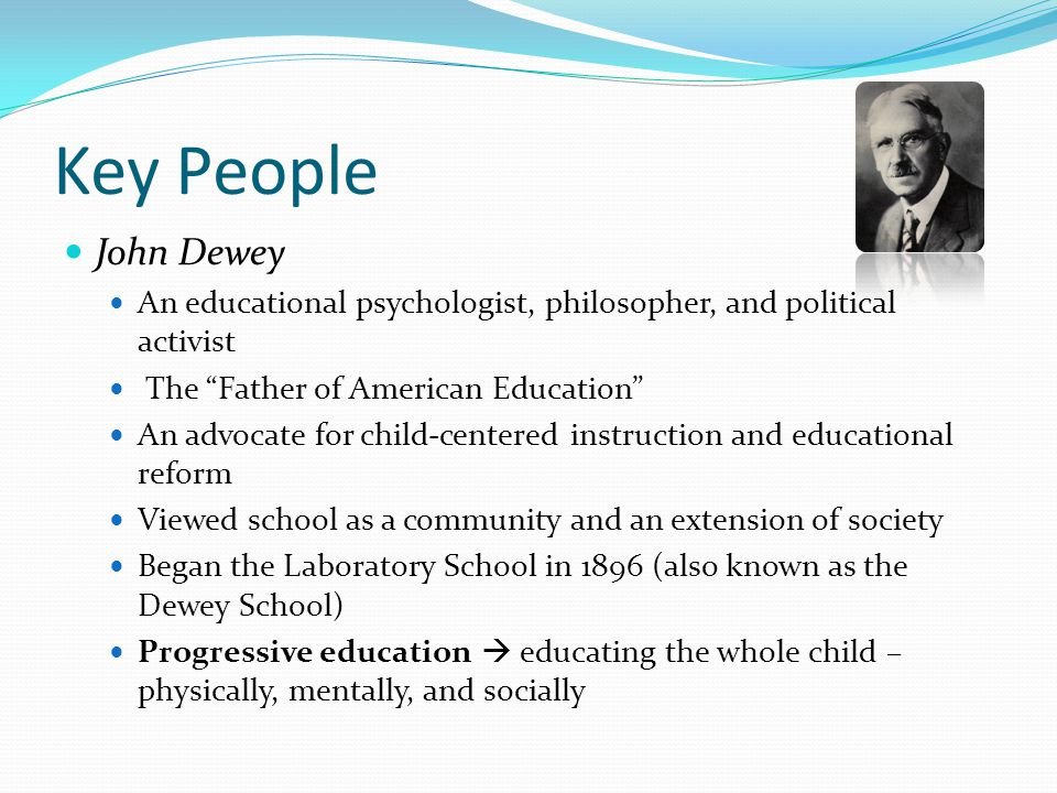 Key People John Dewey An educational psychologist, philosopher, and political activist The Father of American Education An advocate for child-centered instruction and educational reform Viewed school as a community and an extension of society Began the Laboratory School in 1896 (also known as the Dewey School) Progressive education  educating the whole child – physically, mentally, and socially