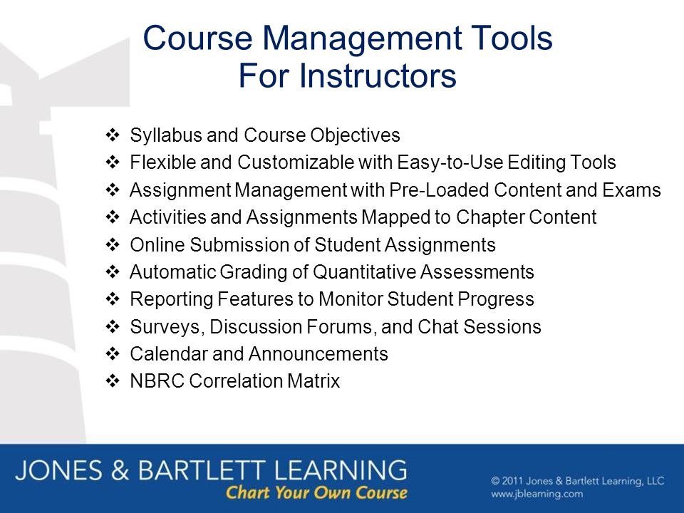 Course Management Tools For Instructors  Syllabus and Course Objectives  Flexible and Customizable with Easy-to-Use Editing Tools  Assignment Management with Pre-Loaded Content and Exams  Activities and Assignments Mapped to Chapter Content  Online Submission of Student Assignments  Automatic Grading of Quantitative Assessments  Reporting Features to Monitor Student Progress  Surveys, Discussion Forums, and Chat Sessions  Calendar and Announcements  NBRC Correlation Matrix