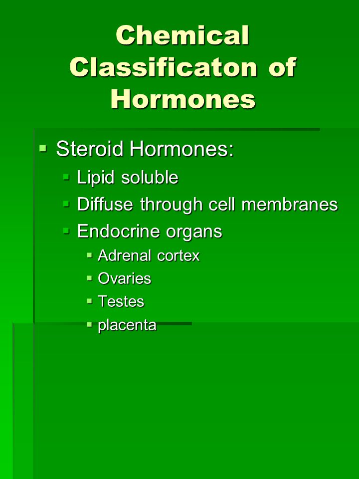 Chemical Classificaton of Hormones  Steroid Hormones:  Lipid soluble  Diffuse through cell membranes  Endocrine organs  Adrenal cortex  Ovaries  Testes  placenta